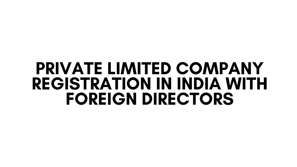 Private Limited Company Registration in India with Foreign Directors